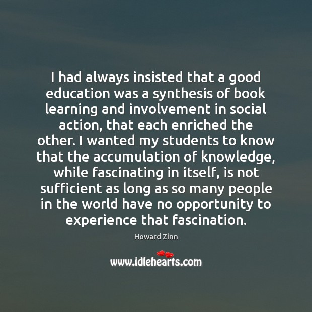 I had always insisted that a good education was a synthesis of Howard Zinn Picture Quote