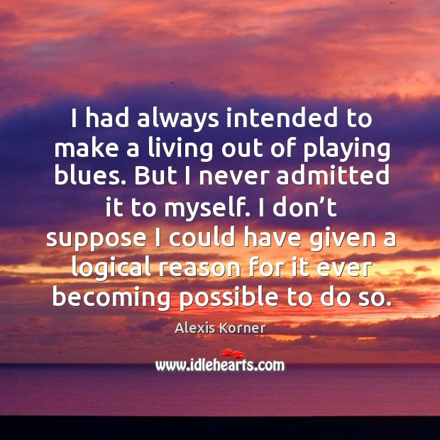 I had always intended to make a living out of playing blues. But I never admitted it to myself. Image
