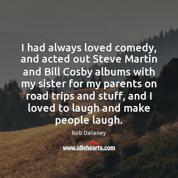 I had always loved comedy, and acted out Steve Martin and Bill Rob Delaney Picture Quote