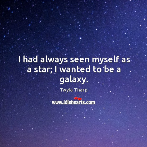 I had always seen myself as a star; I wanted to be a galaxy. Image
