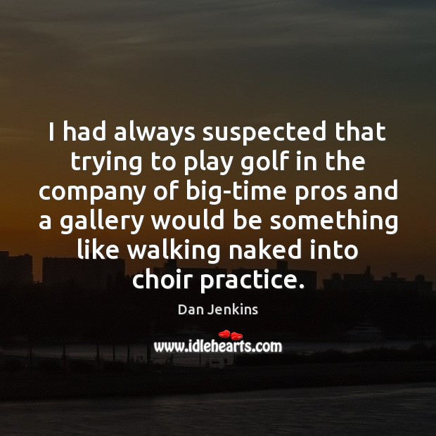 I had always suspected that trying to play golf in the company Dan Jenkins Picture Quote