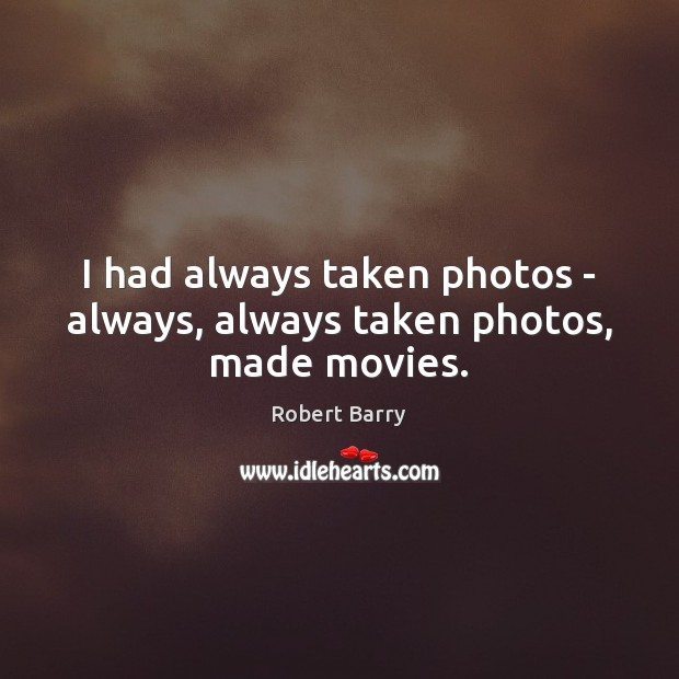 I had always taken photos – always, always taken photos, made movies. Robert Barry Picture Quote
