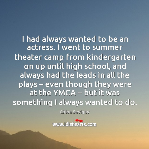I had always wanted to be an actress. I went to summer theater camp from kindergarten on up until high school Chloe Sevigny Picture Quote