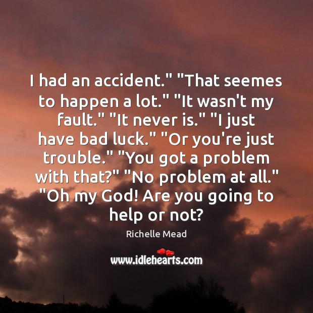 "Image, I had an accident."" ""That seemes to happen a lot."" ""It wasn't"