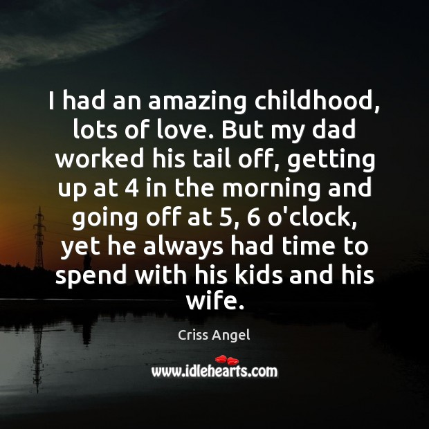 I had an amazing childhood, lots of love. But my dad worked Image