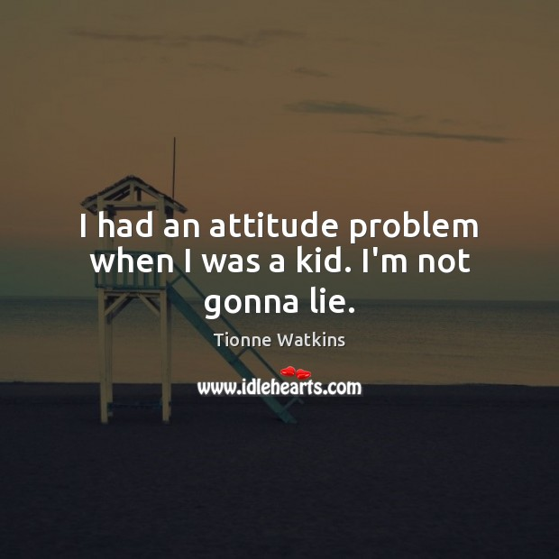 I had an attitude problem when I was a kid. I'm not gonna lie. Image