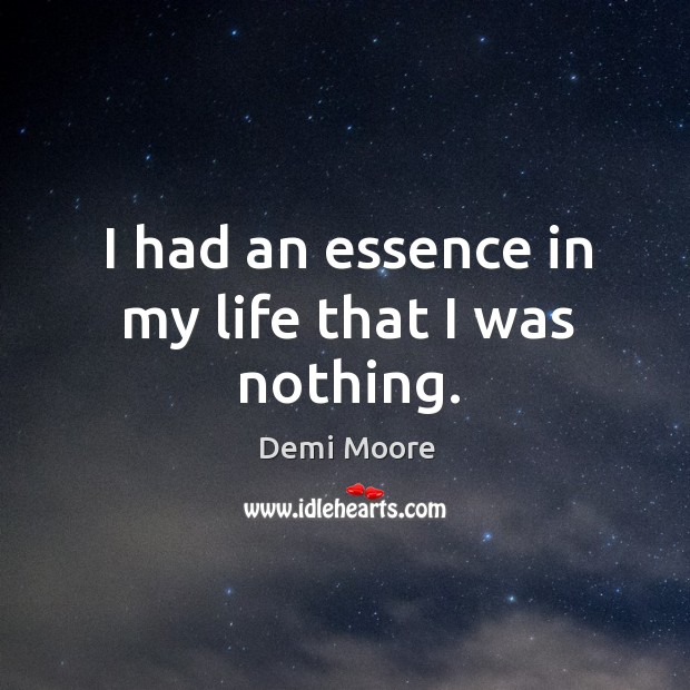 I had an essence in my life that I was nothing. Demi Moore Picture Quote