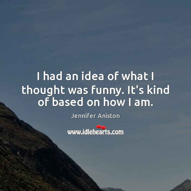 I had an idea of what I thought was funny. It's kind of based on how I am. Jennifer Aniston Picture Quote