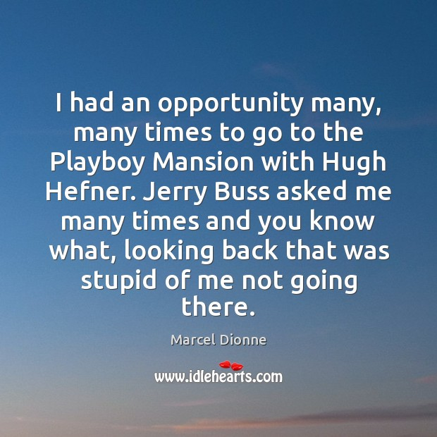 I had an opportunity many, many times to go to the Playboy Image