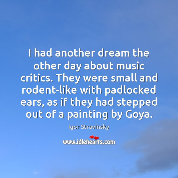 I had another dream the other day about music critics. They were Igor Stravinsky Picture Quote