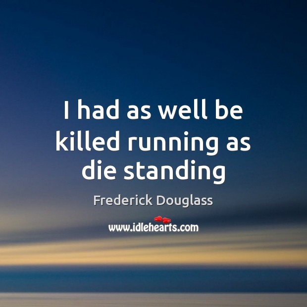 I had as well be killed running as die standing Frederick Douglass Picture Quote