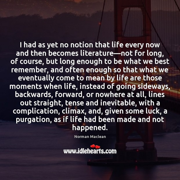 I had as yet no notion that life every now and then Norman Maclean Picture Quote