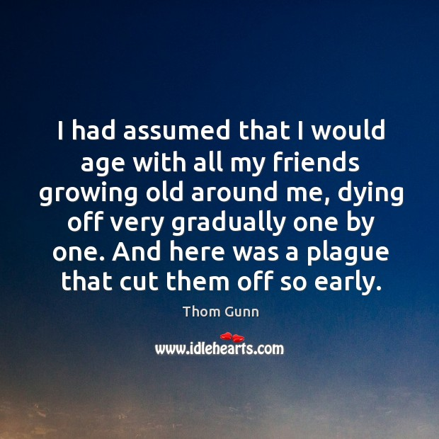 I had assumed that I would age with all my friends growing old around me Thom Gunn Picture Quote