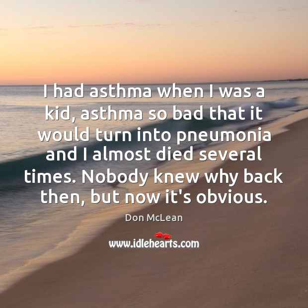 I had asthma when I was a kid, asthma so bad that Don McLean Picture Quote