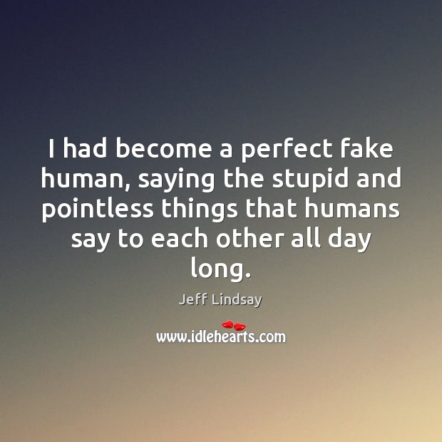 Jeff Lindsay Picture Quote image saying: I had become a perfect fake human, saying the stupid and pointless