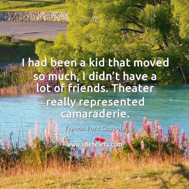 I had been a kid that moved so much, I didn't have a lot of friends. Theater really represented camaraderie. Image