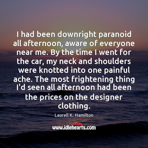 I had been downright paranoid all afternoon, aware of everyone near me. Laurell K. Hamilton Picture Quote
