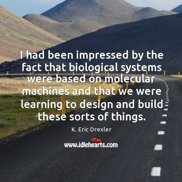 I had been impressed by the fact that biological systems were based on molecular K. Eric Drexler Picture Quote