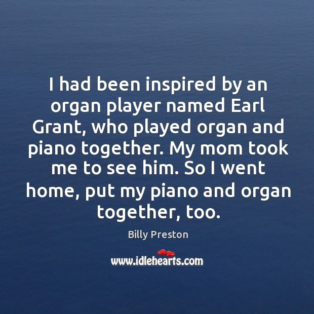 I had been inspired by an organ player named earl grant, who played organ and piano together. Image