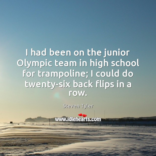 I had been on the junior Olympic team in high school for Steven Tyler Picture Quote