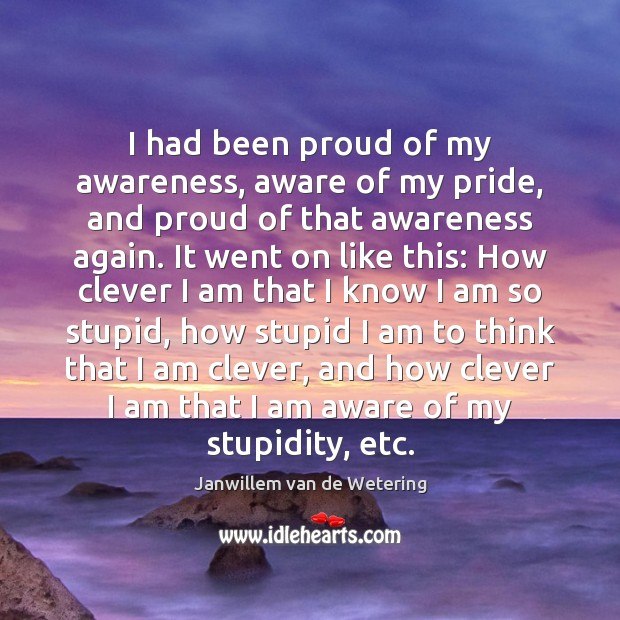 I had been proud of my awareness, aware of my pride, and Clever Quotes Image