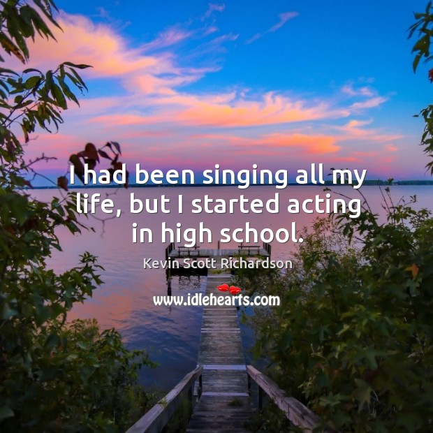 I had been singing all my life, but I started acting in high school. Kevin Scott Richardson Picture Quote