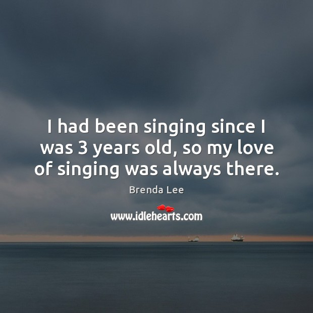 I had been singing since I was 3 years old, so my love of singing was always there. Image