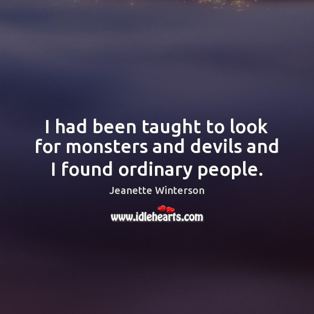 I had been taught to look for monsters and devils and I found ordinary people. Jeanette Winterson Picture Quote