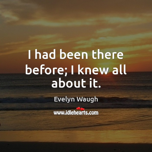 I had been there before; I knew all about it. Evelyn Waugh Picture Quote