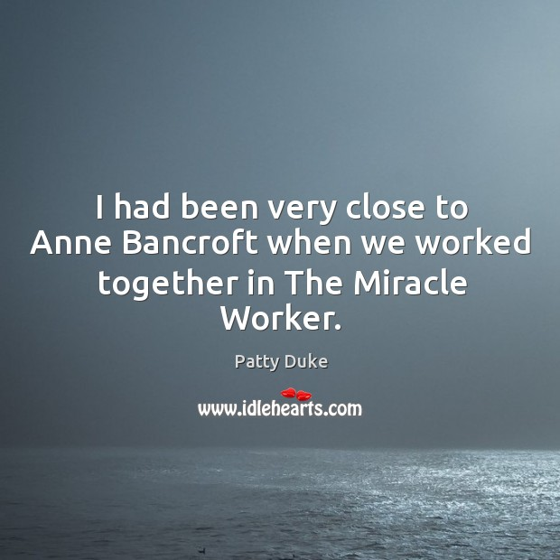 I had been very close to anne bancroft when we worked together in the miracle worker. Image
