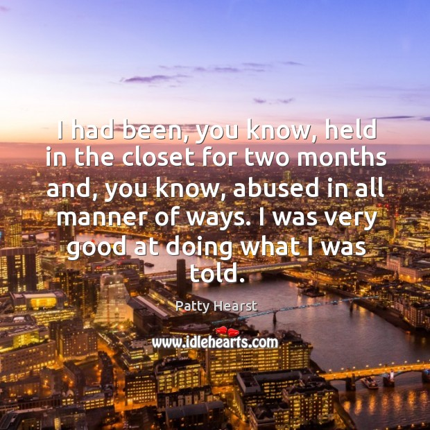 I had been, you know, held in the closet for two months and, you know, abused in all manner of ways. Image