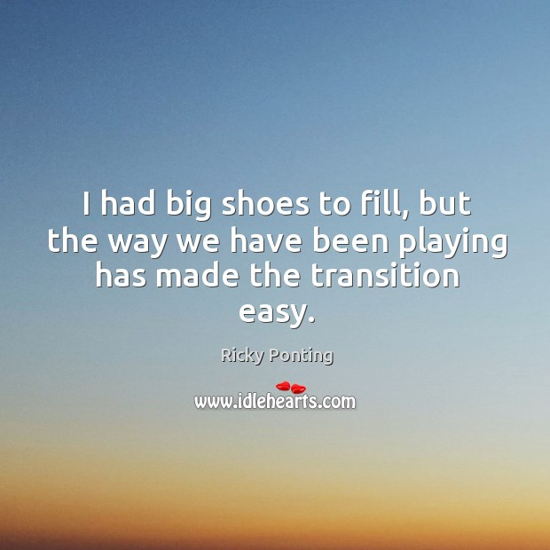 I had big shoes to fill, but the way we have been playing has made the transition easy. Ricky Ponting Picture Quote