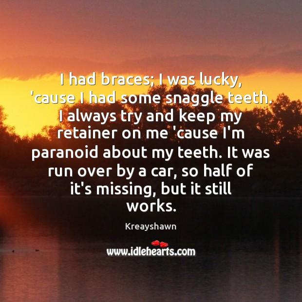 I had braces; I was lucky, 'cause I had some snaggle teeth. Image