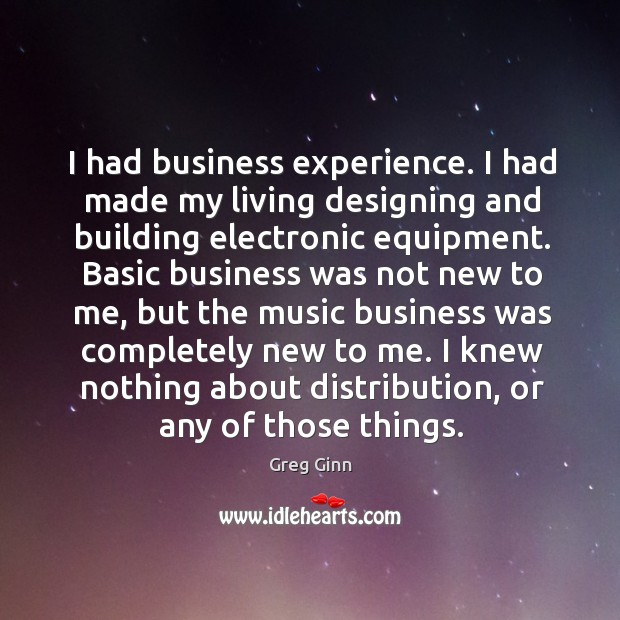 I had business experience. I had made my living designing and building electronic equipment. Greg Ginn Picture Quote