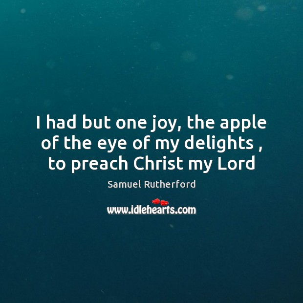 I had but one joy, the apple of the eye of my delights , to preach Christ my Lord Samuel Rutherford Picture Quote