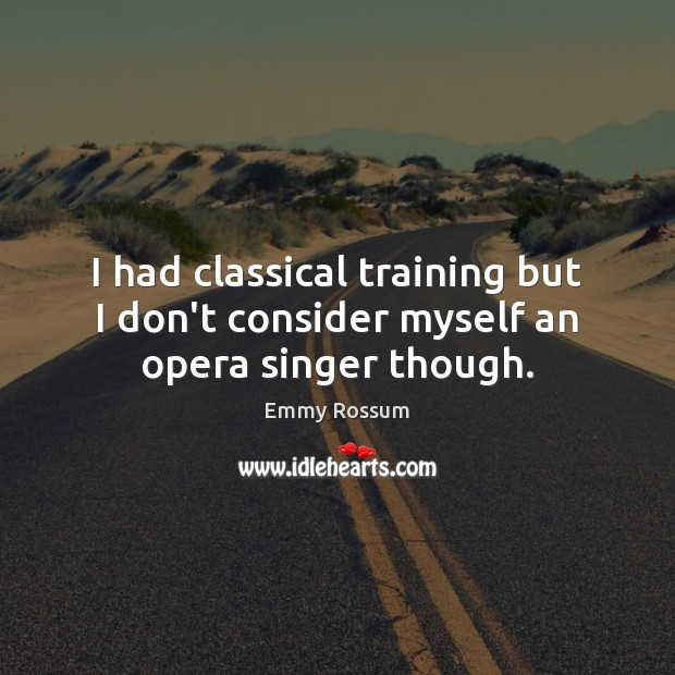I had classical training but I don't consider myself an opera singer though. Emmy Rossum Picture Quote