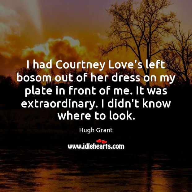 I had Courtney Love's left bosom out of her dress on my Hugh Grant Picture Quote