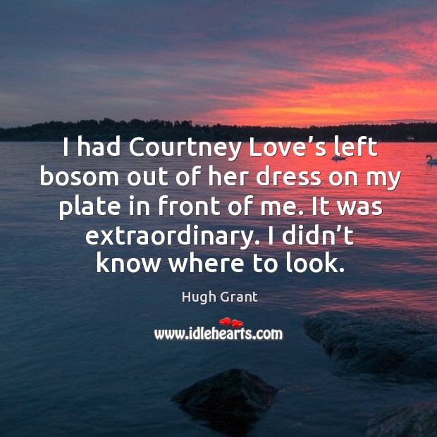 I had courtney love's left bosom out of her dress on my plate in front of me. It was extraordinary. Hugh Grant Picture Quote