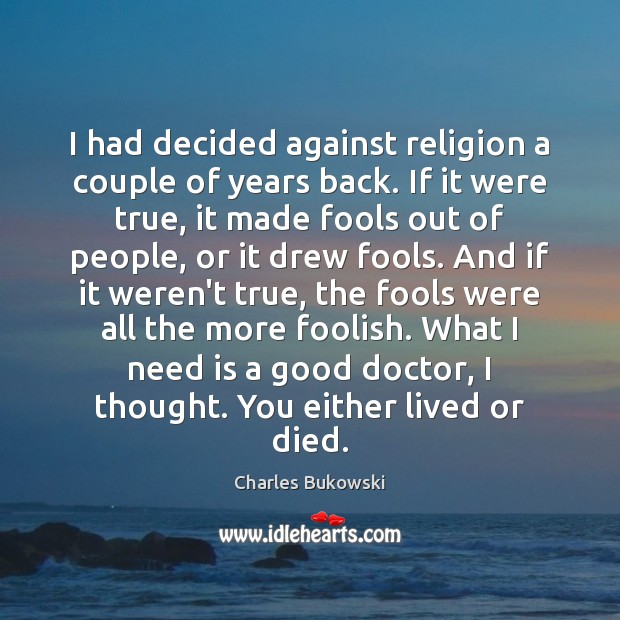 I had decided against religion a couple of years back. If it Charles Bukowski Picture Quote