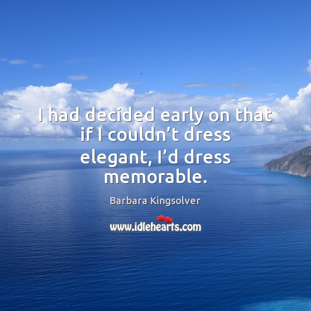 I had decided early on that if I couldn't dress elegant, I'd dress memorable. Barbara Kingsolver Picture Quote