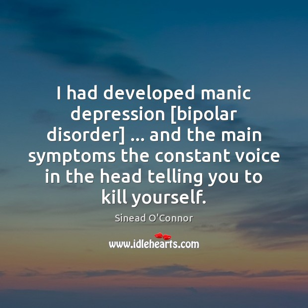 I had developed manic depression [bipolar disorder] … and the main symptoms the Sinead O'Connor Picture Quote