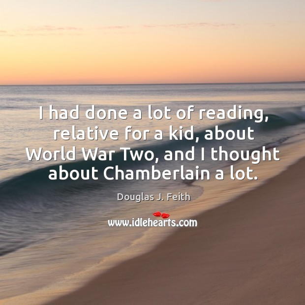 I had done a lot of reading, relative for a kid, about world war two, and I thought about chamberlain a lot. Image