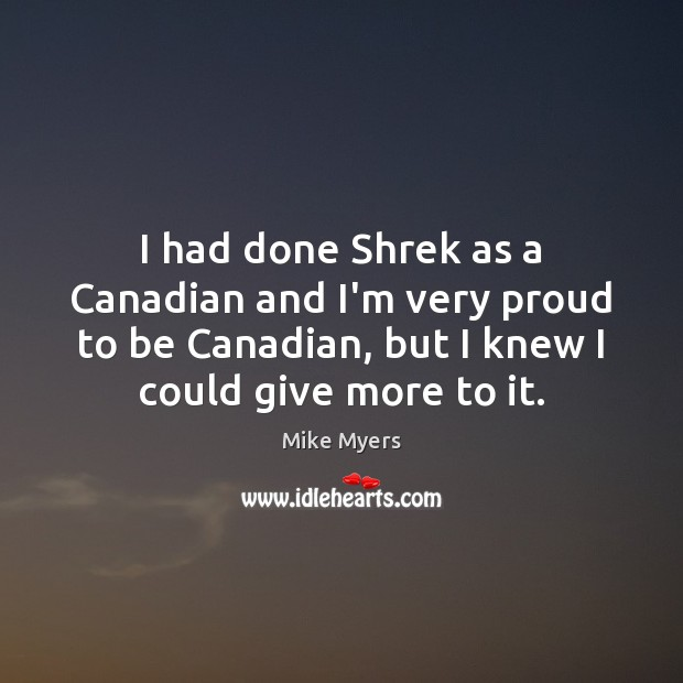 I had done Shrek as a Canadian and I'm very proud to Mike Myers Picture Quote