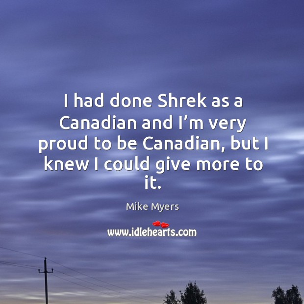 I had done shrek as a canadian and I'm very proud to be canadian, but I knew I could give more to it. Image