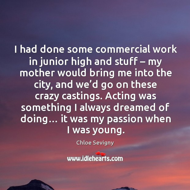I had done some commercial work in junior high and stuff – my mother would bring me into the city Chloe Sevigny Picture Quote