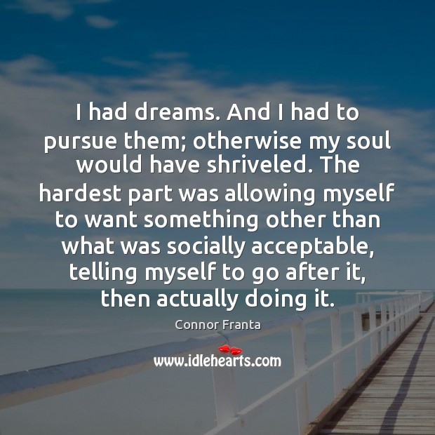 I had dreams. And I had to pursue them; otherwise my soul Image