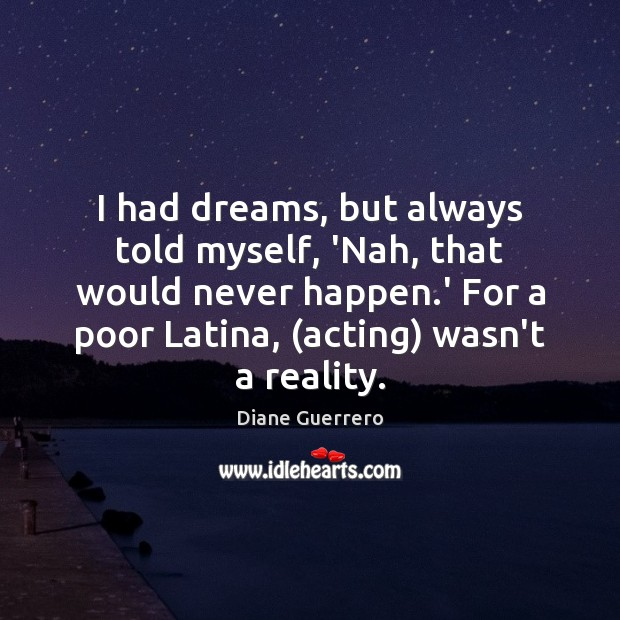 I had dreams, but always told myself, 'Nah, that would never happen. Image