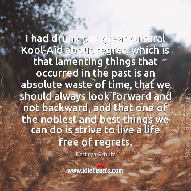 I had drunk our great cultural Kool-Aid about regret, which is that Kathryn Schulz Picture Quote