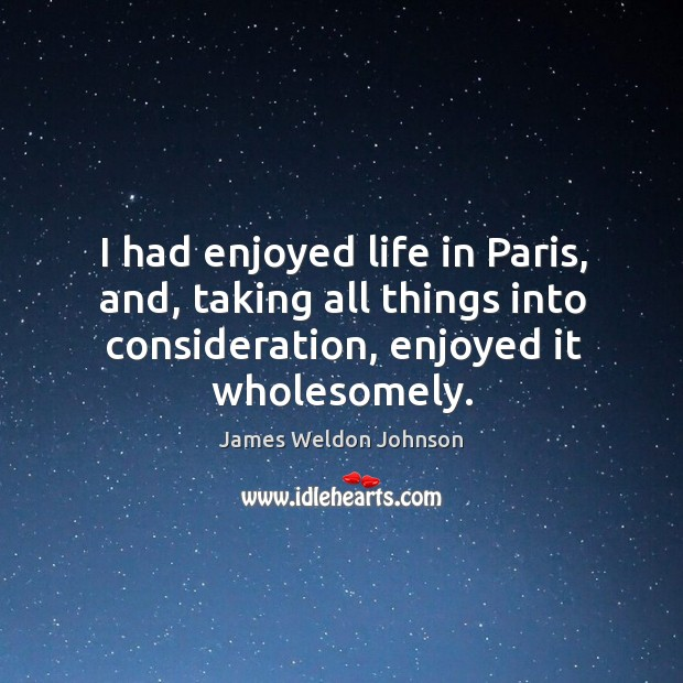 I had enjoyed life in paris, and, taking all things into consideration, enjoyed it wholesomely. James Weldon Johnson Picture Quote