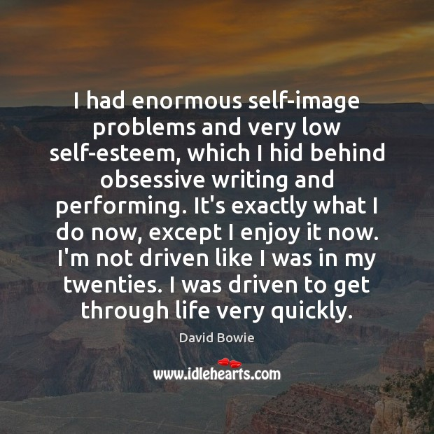 I had enormous self-image problems and very low self-esteem, which I hid Image